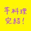 ついに 芋料理 完結編!!