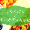 フライパンでチーズダッカルビ 〜友達がくるときの夕飯ってどうしてる?〜