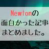 Newtonの面白かった記事まとめました。