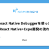 React Native Debuggerを使った、React Native+Expo開発の流れ