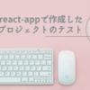 create-react-appで作成したプロジェクトのテスト