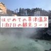 初めての草津温泉で絶対行きたいおすすめ観光モデルコース1泊2日編