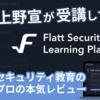 上野宣が「Flatt Security Learning Platform」を受講してみた - セキュリティ教育のプロの本気レビュー!