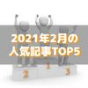 【人気記事】2021年2月のトップ5をいろんな切り口で