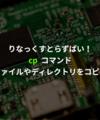 cp - ファイルやディレクトリを複製(コピー)する