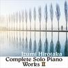 コンプリート・ソロ・ピアノ・ワークス II / 和泉宏隆 (2020 48/24)