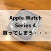 Apple Watch Series 4 買ってしまう・・・
