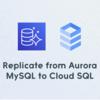 Aurora MySQLからCloud SQLへのレプリケーション構築における注意すべき2つのポイント
