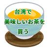 台湾旅行05 花が入ってないのに花の香り?凍頂烏龍茶を林華泰茶行で安く買おう