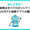 【賢すぎ】投資はロボットで?おすすめロボアド投資アプリ&徹底比較!やってみた実績も大公開!