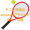ボールやグリップなどのテニス用品はamazonプライムで買うと安くて便利!〜よりテニスライフを快適にしよう〜