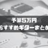 【ブランド別】予算5万円のおすすめギターまとめ