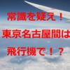 常識を疑え!東京名古屋間は飛行機も安い!