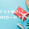 【おすすめSIM紹介】旅行の必需品!Wifiレンタル?SIMカード?