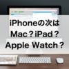 iPhoneユーザーが次に買うべきApple製品は?