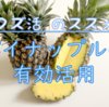 【クズ活のすすめ】パイナップルはここまで使う!