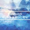 CommonJSのモジュール管理「require」の使い方が100%わかる話