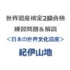 世界遺産検定2級合格の練習問題&解説【日本の世界文化遺産 ⑩|紀伊山地】