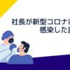 社長が新型コロナに感染した話 (前編)