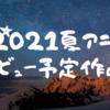 2021夏アニメ レビュー予定作品