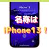 名称は「iPhone13」になる?〜仕様確定に伴う情報流出が止まらない!〜