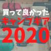 2020年買って良かったキャンプギアベスト5!