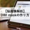 【脳画像解析】DWI maskの作り方