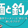 ブログをリニューアル【麺と釣人(めんとちょうじん)】