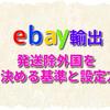 【eBay輸出】発送除外国を決める基準と設定方法