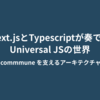 Next.jsとTypescriptが奏でるUniversal JSの世界 ~commmune を支えるアーキテクチャ~