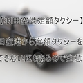 【羽田空港定額タクシー】羽田空港定額タクシーを利用/定額制度を利用できない区があるので注意!