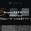 Googleの写真管理アプリ、Gallery GoはPixelユーザーには必須アプリ