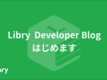 Libry Developers Blog はじめます