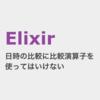 Elixir DateTime型での日時の大小比較に比較演算子(不等号)を使ってはいけない