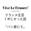 【フランス生活】パン屋でのくやしかった話。。。