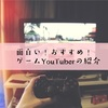 【2020年】YouTube面白いゲーム実況者!【おすすめYouTuber】