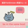 be in the same boat 意味&使い方解説 【直訳では分からない英語フレーズ#8】