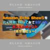 【Amazonの初売りで4000円OFF!】Echo Show5を2ヶ月使い倒してみて分かったオススメポイント【感想レビュー】