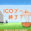 ICO調達額が10分の1まで低下、ICOブーム終了か?