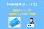 【Kyash(キャッシュ)】自動チャージに金額設定がない理由