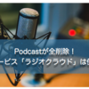 Podcastが全削除!新サービス「ラジオクラウド」は便利?使ったみた感想