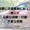 実際に交通事故にあって必要な保険・行動、いらない保険