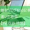 雑記ブログ50記事書いた感想【PV,収益,時間を晒す】