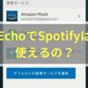 【Amazon】 EchoとSpotifyの連携についてまとめてみた。【Alexa】
