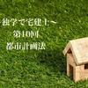 〜独学で宅建士〜 第10回 都市計画法