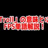FPSの「Troll」ってどういう意味?意味を解説!【単語解説】