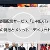 動画配信サービス『U-NEXT』その特徴とメリット・デメリット