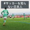 サッカーを「知らない」日本人 〜マリーシアとは違う「賢さ」とは?・・・〜