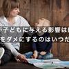 親が子どもに与える影響は絶大  子どもをダメにするのはいつだって親
