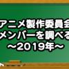 アニメ製作委員会メンバーを調べる〜2019年〜
